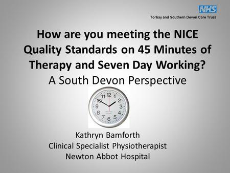 How are you meeting the NICE Quality Standards on 45 Minutes of Therapy and Seven Day Working? A South Devon Perspective Kathryn Bamforth Clinical Specialist.