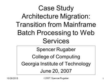 1 10/28/2015 ã 2007, Spencer Rugaber Case Study Architecture Migration: Transition from Mainframe Batch Processing to Web Services Spencer Rugaber College.
