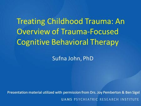 Treating Childhood Trauma: An Overview of Trauma-Focused Cognitive Behavioral Therapy Presentation material utilized with permission from Drs. Joy Pemberton.