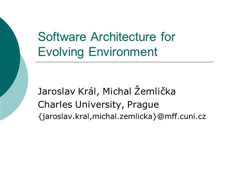 Software Architecture for Evolving Environment Jaroslav Král, Michal Žemlička Charles University, Prague