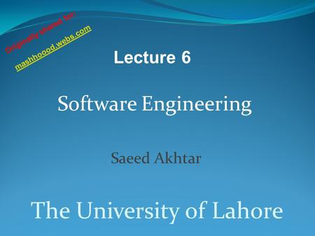 Software Engineering Saeed Akhtar The University of Lahore Lecture 6 Originally shared for: mashhoood.webs.com.