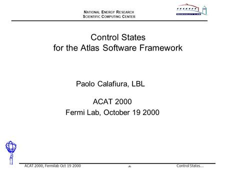 N ATIONAL E NERGY R ESEARCH S CIENTIFIC C OMPUTING C ENTER 1 ACAT 2000, Fermilab Oct 19 2000Control States... Control States for the Atlas Software Framework.