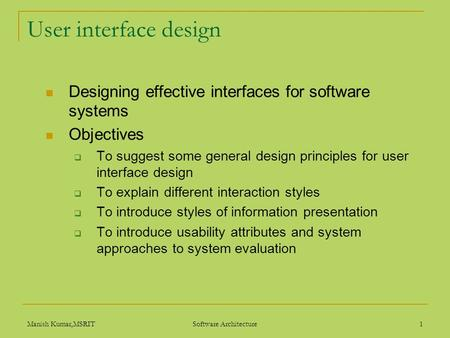 Manish Kumar,MSRIT Software Architecture 1 User interface design Designing effective interfaces for software systems Objectives  To suggest some general.