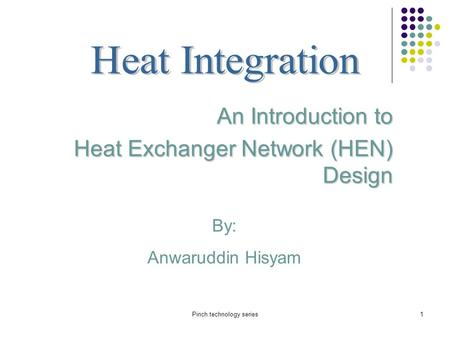 Pinch technology series1 By: Anwaruddin Hisyam An Introduction to Heat Exchanger Network (HEN) Design.