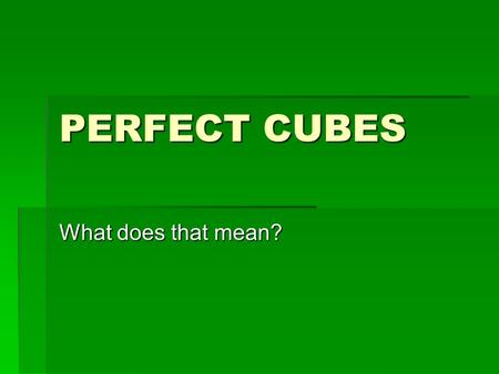 "PERFECT CUBES What does that mean?. CUBE  We could make a list of ""perfect cubes"" by thinking of numbers of objects where these objects could be arranged."