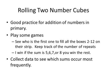 Rolling Two Number Cubes Good practice for addition of numbers in primary. Play some games – See who is the first one to fill all the boxes 2-12 on their.