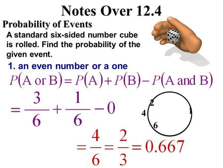 Notes Over 12.4 Probability of Events A standard six-sided number cube is rolled. Find the probability of the given event. 1. an even number or a one.