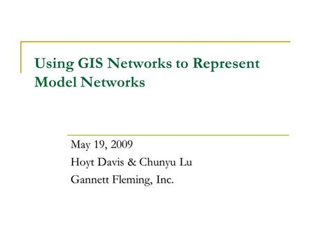 Using GIS Networks to Represent Model Networks May 19, 2009 Hoyt Davis & Chunyu Lu Gannett Fleming, Inc.
