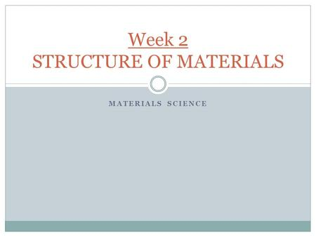 MATERIALS SCIENCE Week 2 STRUCTURE OF MATERIALS. Why Study Crystal Structure of Materials? The properties of some materials are directly related to their.