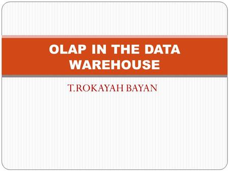 T.ROKAYAH BAYAN OLAP IN THE DATA WAREHOUSE. CHAPTER OBJECTIVES  Review the major features and functions of OLAP in detail  Grasp the intricacies of.