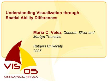 Understanding Visualization through Spatial Ability Differences Maria C. Velez, Deborah Silver and Marilyn Tremaine Rutgers University 2005.