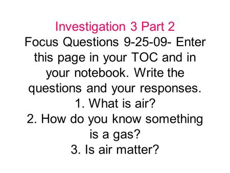 Investigation 3 Part 2 Focus Questions 9-25-09- Enter this page in your TOC and in your notebook. Write the questions and your responses. 1. What is air?