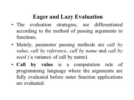 Eager and Lazy Evaluation The evaluation strategies, are differentiated according to the method of passing arguments to functions. Mainly, parameter passing.