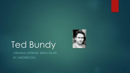 Ted Bundy CRIMINAL OFFENSE- SERIAL KILLER BY JAKE BROOKS.
