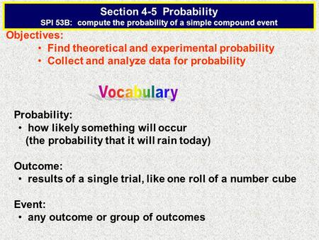 Section 4-5 Probability SPI 53B: compute the probability of a simple compound event Objectives: Find theoretical and experimental probability Collect and.