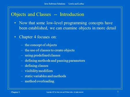 Java Software Solutions Lewis and Loftus Chapter 4 1 Copyright 1997 by John Lewis and William Loftus. All rights reserved. Objects and Classes -- Introduction.