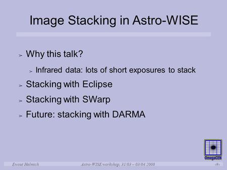 Astro-WISE workshop, 31/03 – 03/04 2008 1 Ewout Helmich Image Stacking in Astro-WISE ➢ Why this talk? ➢ Infrared data: lots of short exposures to stack.