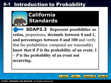 Holt CA Course 1 8-1 Introduction to Probability SDAP3.3 Represent possibilities as ratios, proportions, decimals between 0 and 1, and percentages between.