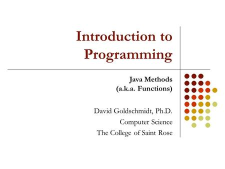 Introduction to Programming David Goldschmidt, Ph.D. Computer Science The College of Saint Rose Java Methods (a.k.a. Functions)