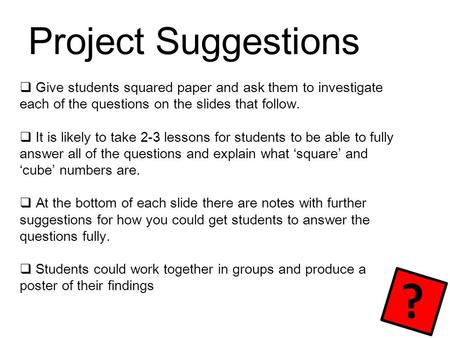 Project Suggestions  Give students squared paper and ask them to investigate each of the questions on the slides that follow.  It is likely to take 2-3.