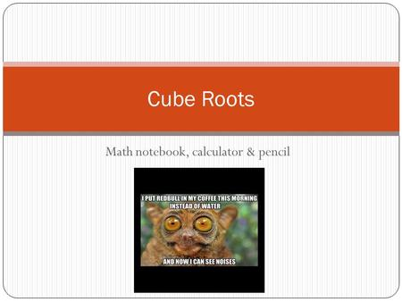 Math notebook, calculator & pencil Cube Roots. Last Week Last week we focused on factoring the square roots of numbers and solving equations with square.