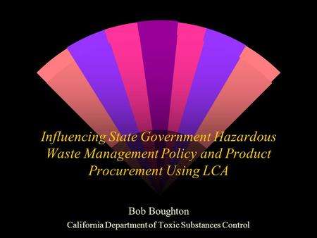 Influencing State Government Hazardous Waste Management Policy and Product Procurement Using LCA Bob Boughton California Department of Toxic Substances.