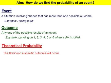 Aim: How do we find the probability of an event? Outcome Any one of the possible results of an event. Example: Landing on 1, 2, 3, 4, 5 or 6 when a die.
