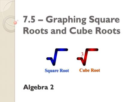 7.5 – Graphing Square Roots and Cube Roots