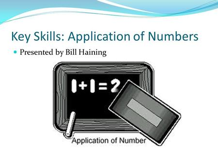 Key Skills: Application of Numbers Presented by Bill Haining.