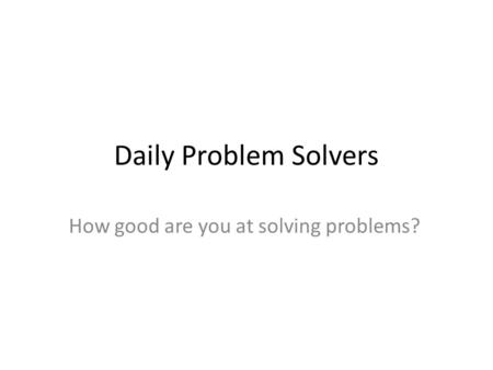 Daily Problem Solvers How good are you at solving problems?