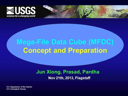 U.S. Department of the Interior U.S. Geological Survey Mega-File Data Cube (MFDC) Concept and Preparation Jun Xiong, Prasad, Pardha Nov 21th, 2013, Flagstaff.
