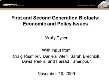 First and Second Generation Biofuels: Economic and Policy Issues Wally Tyner With Input from Craig Rismiller, Daniela Viteri, Sarah Brechbill, David Perkis,