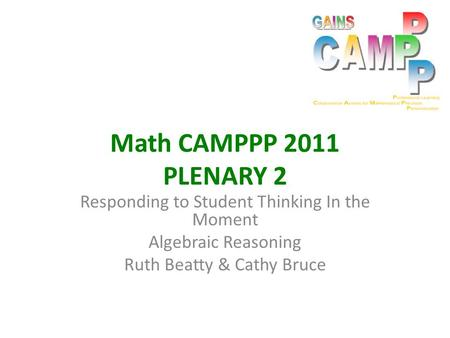 Math CAMPPP 2011 PLENARY 2 Responding to Student Thinking In the Moment Algebraic Reasoning Ruth Beatty & Cathy Bruce.
