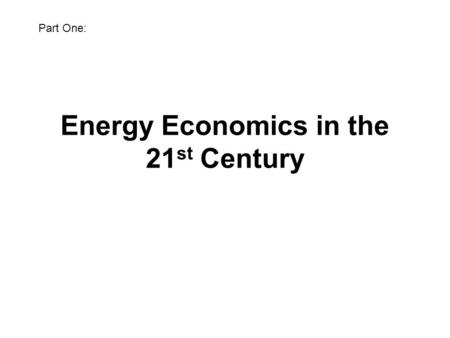 Energy Economics in the 21 st Century Bill Pike 21 April 2010 Part One: