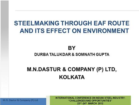 "INTERNATIONAL CONFERENCE ON INDIAN STEEL INDUSTRY: ""CHALLENGES AND OPPORTUNITIES"" 23 rd -24 th MARCH 2012 M.N. Dastur & Company (P) Ltd STEELMAKING THROUGH."
