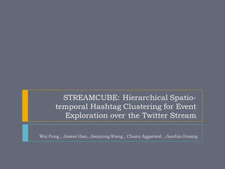 STREAMCUBE: Hierarchical Spatio- temporal Hashtag Clustering for Event Exploration over the Twitter Stream Wei Feng, Jiawei Han, Jianyong Wang, Charu Aggarwal,