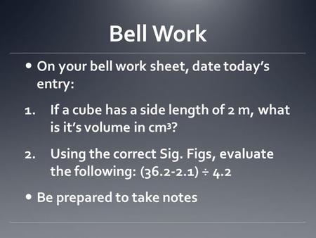 Bell Work On your bell work sheet, date today's entry: 1.If a cube has a side length of 2 m, what is it's volume in cm 3 ? 2.Using the correct Sig. Figs,