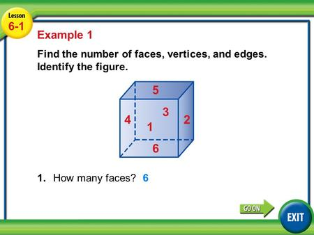 6-1 Lesson 6-1 Example 1 Find the number of faces, vertices, and edges. Identify the figure. 1.How many faces? Example 1 6 1 2 3 4 5 6.
