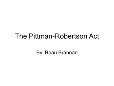 The Pittman-Robertson Act By: Beau Brannan. Problem Only a few decades ago, wildlife's survival was very much in doubt. The early settlers had encountered.