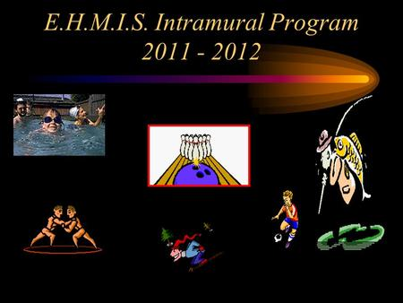 E.H.M.I.S. Intramural Program 2011 - 2012. Overview of our Program Presented by: Mr. Bowersox.