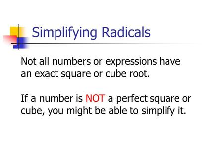 Not all numbers or expressions have an exact square or cube root. If a number is NOT a perfect square or cube, you might be able to simplify it. Simplifying.