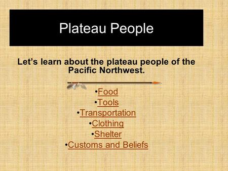 Plateau People Let's learn about the plateau people of the Pacific Northwest. Food Tools Transportation Clothing Shelter Customs and Beliefs.