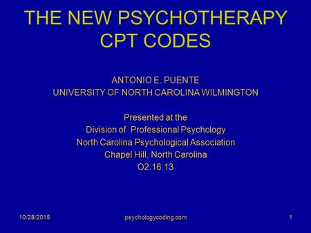 THE NEW PSYCHOTHERAPY CPT CODES ANTONIO E. PUENTE UNIVERSITY OF NORTH CAROLINA WILMINGTON Presented at the Division of Professional Psychology North Carolina.