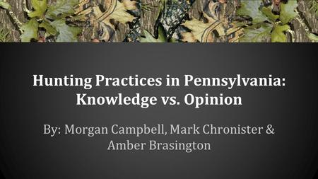 Hunting Practices in Pennsylvania: Knowledge vs. Opinion By: Morgan Campbell, Mark Chronister & Amber Brasington.