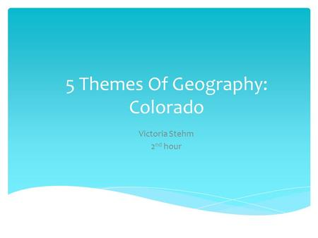 5 Themes Of Geography: Colorado Victoria Stehm 2 nd hour.