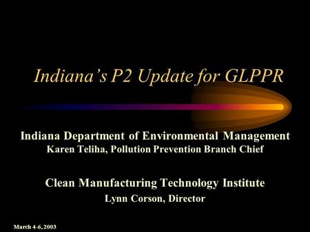 Indiana's P2 Update for GLPPR Indiana Department of Environmental Management Karen Teliha, Pollution Prevention Branch Chief Clean Manufacturing Technology.