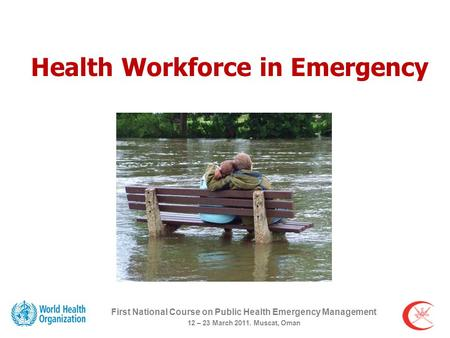 First National Course on Public Health Emergency Management 12 – 23 March 2011. Muscat, Oman Health Workforce in Emergency.