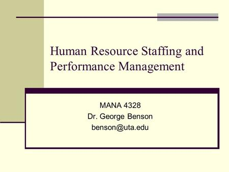 Human Resource Staffing and Performance Management MANA 4328 Dr. George Benson