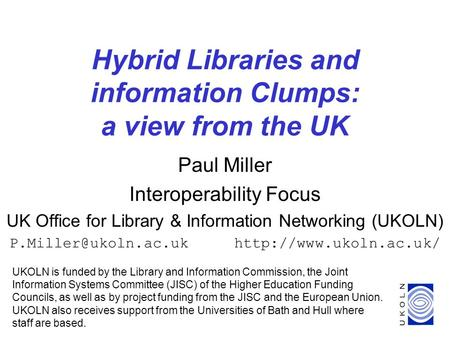 1 Hybrid Libraries and information Clumps: a view from the UK Paul Miller Interoperability Focus UK Office for Library & Information Networking (UKOLN)