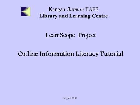 August 2003 Kangan Batman TAFE Library and Learning Centre LearnScope Project Online Information Literacy Tutorial.